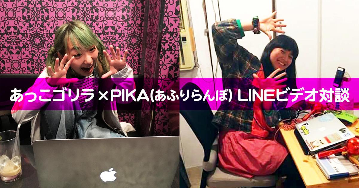 あっこゴリラ×PIKA(あふりらんぽ) LINEビデオ対談