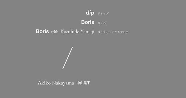dip / Boris / Boris with ヤマジカズヒデ / 中山晃子(Alive Painting)
