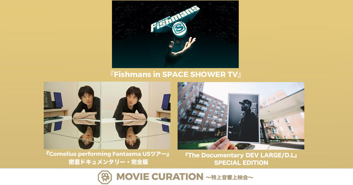 ①『Fishmans in SPACE SHOWER TV』 / ②『Cornelius performing Fantasma USツアー』 密着ドキュメンタリー・完全版 / ③『The Documentary DEV LARGE/D.L』SPECIAL EDITION