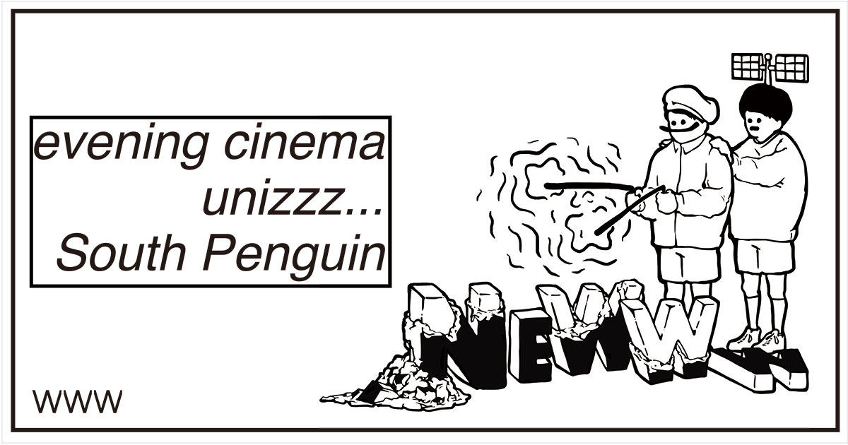 evening cinema / unizzz... / South Penguin